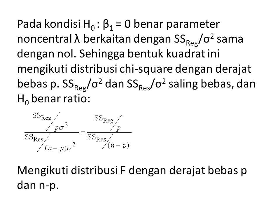 Pada kondisi H 0 : β 1 = 0 benar parameter noncentral λ berkaitan dengan SS Reg /σ 2 sama dengan nol. Sehingga bentuk kuadrat ini mengikuti distribusi