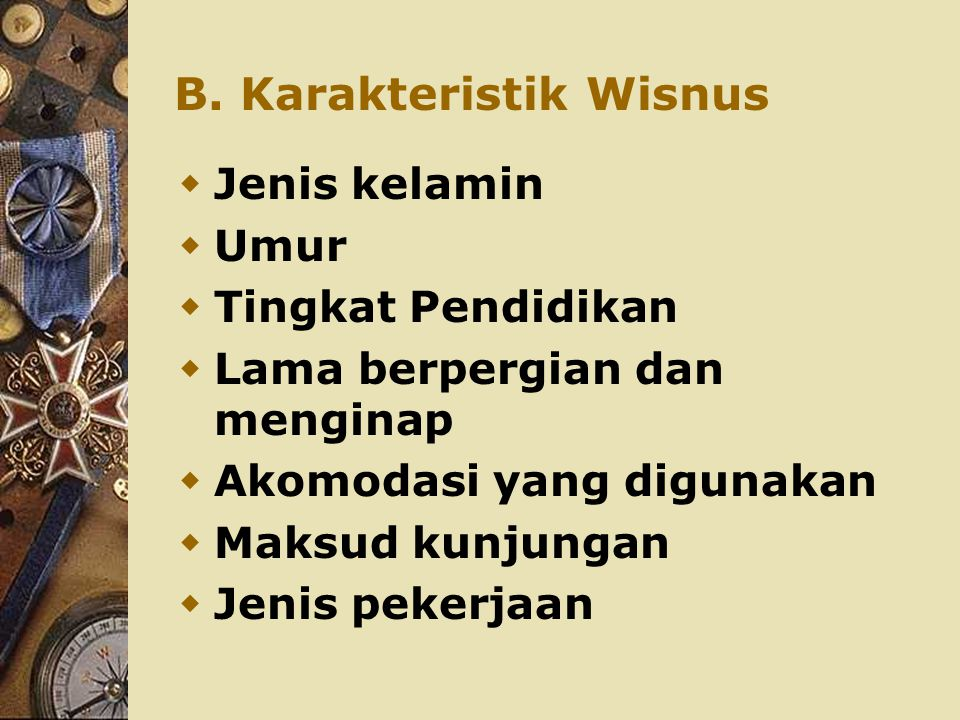 B. Karakteristik Wisnus  Jenis kelamin  Umur  Tingkat Pendidikan  Lama berpergian dan menginap  Akomodasi yang digunakan  Maksud kunjungan  Jen