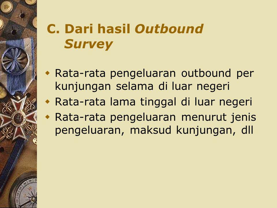 C. Dari hasil Outbound Survey  Rata-rata pengeluaran outbound per kunjungan selama di luar negeri  Rata-rata lama tinggal di luar negeri  Rata-rata