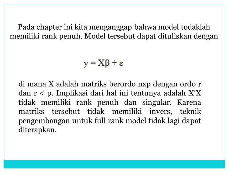 Pada chapter ini kita menganggap bahwa model todaklah memiliki rank penuh. Model tersebut dapat dituliskan dengan di mana X adalah matriks berordo nxp