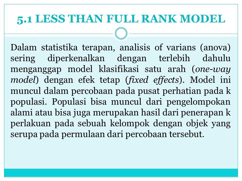 5.1 LESS THAN FULL RANK MODEL Dalam statistika terapan, analisis of varians (anova) sering diperkenalkan dengan terlebih dahulu menganggap model klasi