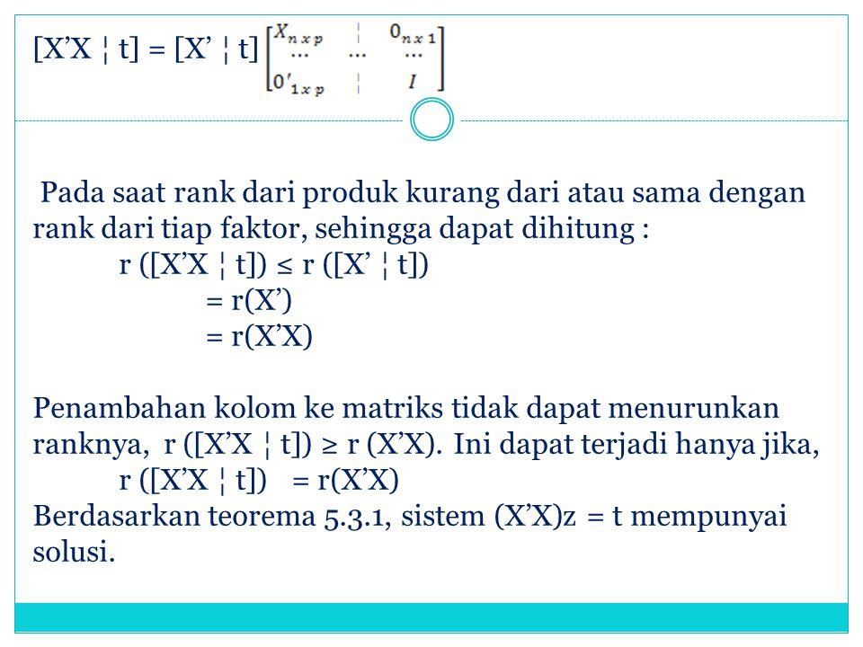 [X'X ¦ t] = [X' ¦ t] Pada saat rank dari produk kurang dari atau sama dengan rank dari tiap faktor, sehingga dapat dihitung : r ([X'X ¦ t]) ≤ r ([X' ¦