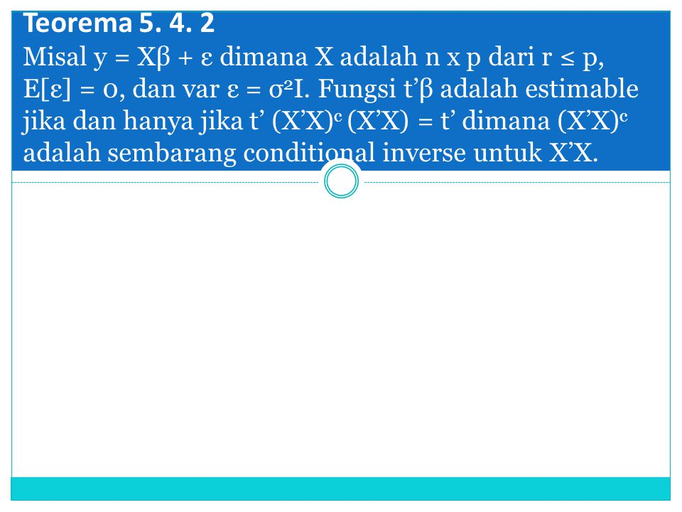 Teorema 5. 4. 2 Misal y = Xβ + ε dimana X adalah n x p dari r ≤ p, E[ε] = 0, dan var ε = σ 2 I. Fungsi t'β adalah estimable jika dan hanya jika t' (X'