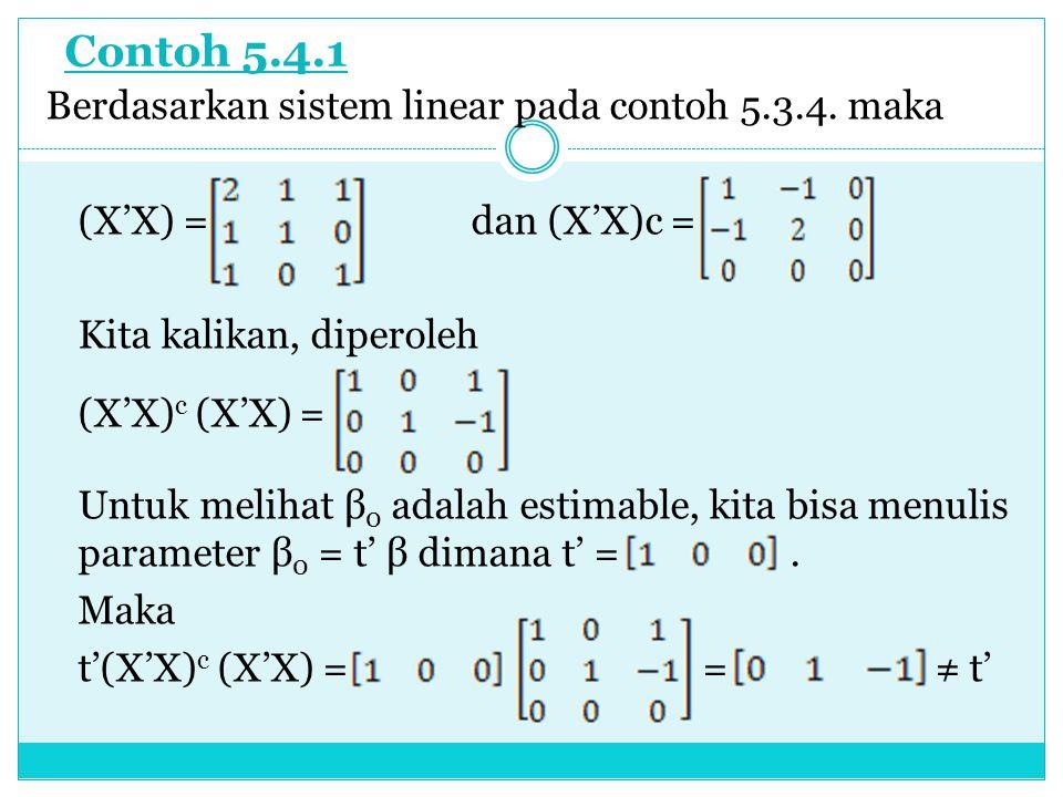 Contoh 5.4.1 Berdasarkan sistem linear pada contoh 5.3.4. maka (X'X) = dan (X'X)c = Kita kalikan, diperoleh (X'X) c (X'X) = Untuk melihat β 0 adalah e
