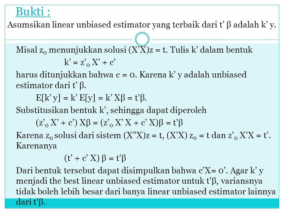 Bukti : Asumsikan linear unbiased estimator yang terbaik dari t' β adalah k' y. Misal z 0 menunjukkan solusi (X'X)z = t. Tulis k' dalam bentuk k' = z'