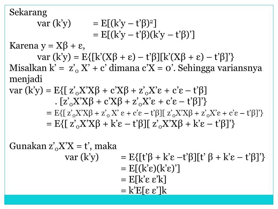 Sekarang var (k'y) = E[(k'y – t'β) 2 ] = E[(k'y – t'β)(k'y – t'β)'] Karena y = Xβ + ε, var (k'y) = E{[k'(Xβ + ε) – t'β][k'(Xβ + ε) – t'β]'} Misalkan k