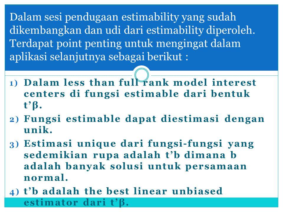 1) Dalam less than full rank model interest centers di fungsi estimable dari bentuk t'β. 2) Fungsi estimable dapat diestimasi dengan unik. 3) Estimasi