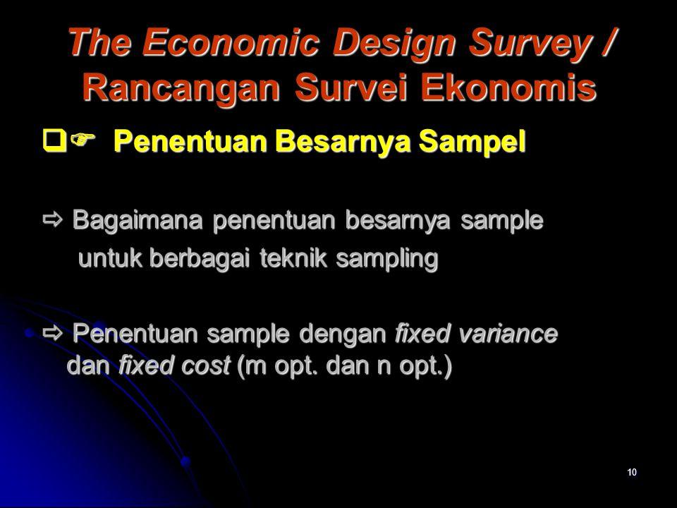 10 The Economic Design Survey / Rancangan Survei Ekonomis  Penentuan Besarnya Sampel  Bagaimana penentuan besarnya sample untuk berbagai teknik sam