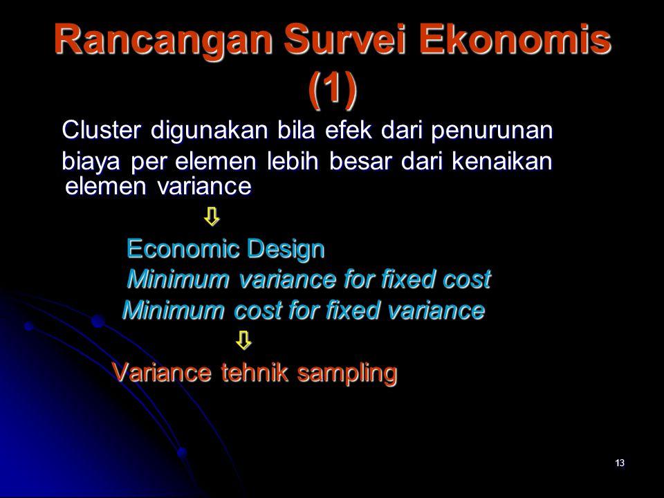 13 Rancangan Survei Ekonomis (1) Cluster digunakan bila efek dari penurunan Cluster digunakan bila efek dari penurunan biaya per elemen lebih besar da