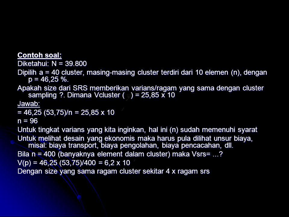 Contoh soal: Diketahui: N = 39.800 Dipilih a = 40 cluster, masing-masing cluster terdiri dari 10 elemen (n), dengan p = 46,25 %. Apakah size dari SRS