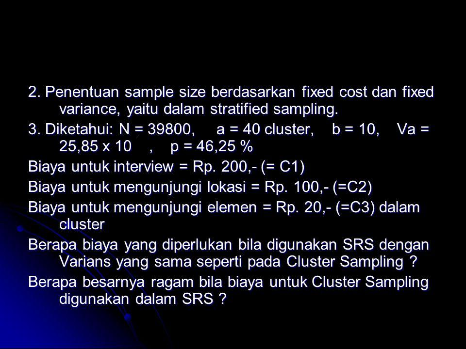 2. Penentuan sample size berdasarkan fixed cost dan fixed variance, yaitu dalam stratified sampling. 3. Diketahui: N = 39800, a = 40 cluster, b = 10,