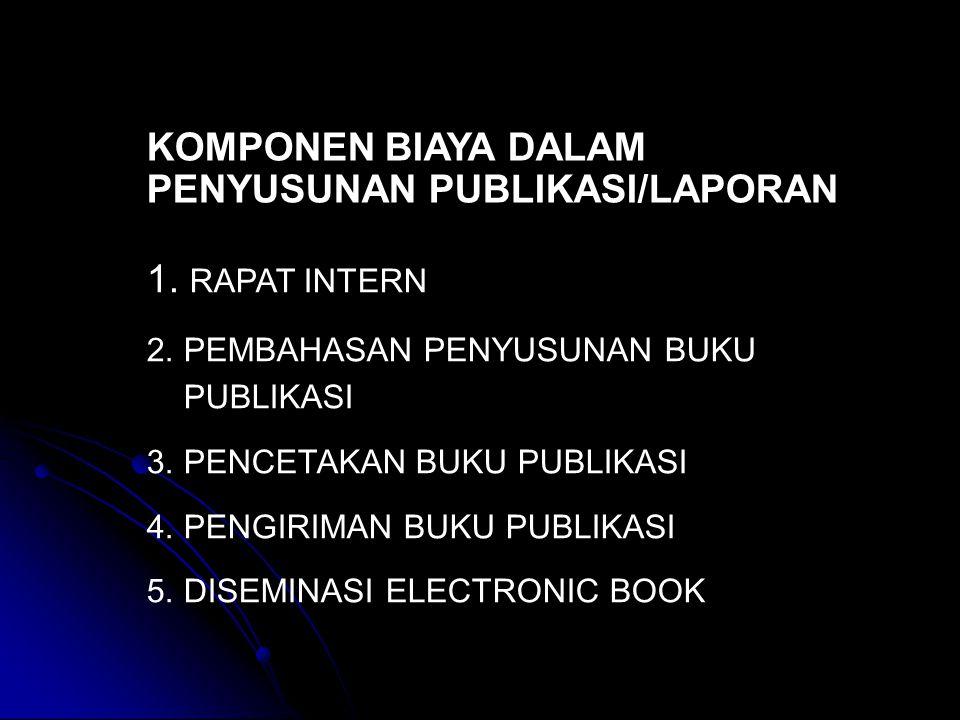 KOMPONEN BIAYA DALAM PENYUSUNAN PUBLIKASI/LAPORAN 1. RAPAT INTERN 2. PEMBAHASAN PENYUSUNAN BUKU PUBLIKASI 3. PENCETAKAN BUKU PUBLIKASI 4. PENGIRIMAN B