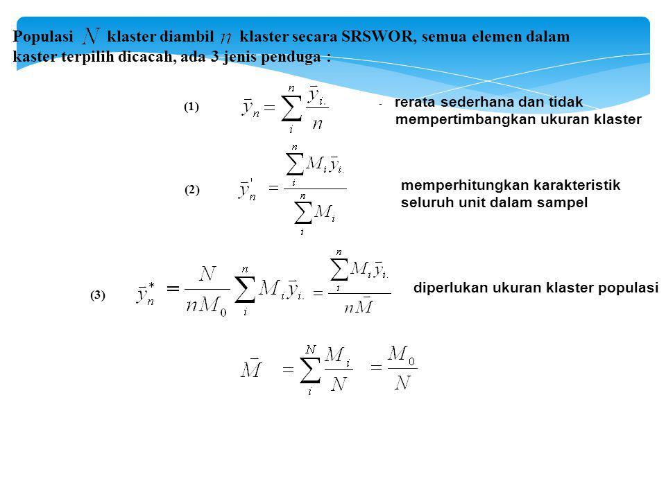 Populasi klaster diambil klaster secara SRSWOR, semua elemen dalam kaster terpilih dicacah, ada 3 jenis penduga : - rerata sederhana dan tidak mempertimbangkan ukuran klaster diperlukan ukuran klaster populasi memperhitungkan karakteristik seluruh unit dalam sampel (1) (2) (3)