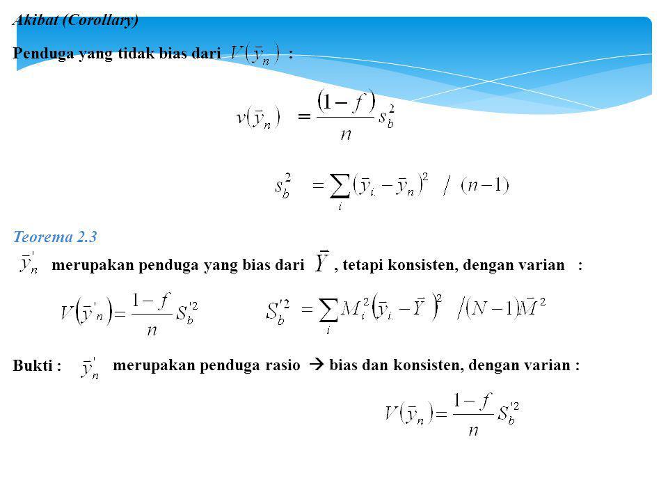 Akibat (Corollary) Penduga yang tidak bias dari : Teorema 2.3 merupakan penduga yang bias dari, tetapi konsisten, dengan varian : Bukti : merupakan penduga rasio  bias dan konsisten, dengan varian :