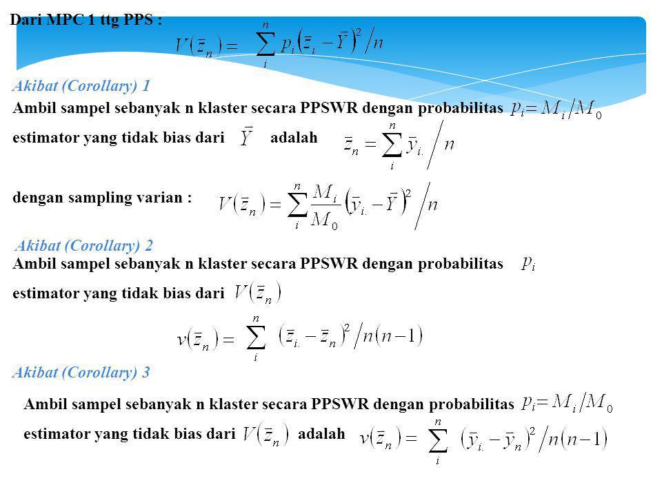 Dari MPC 1 ttg PPS : Akibat (Corollary) 1 Ambil sampel sebanyak n klaster secara PPSWR dengan probabilitas estimator yang tidak bias dari adalah dengan sampling varian : Akibat (Corollary) 2 Ambil sampel sebanyak n klaster secara PPSWR dengan probabilitas estimator yang tidak bias dari Akibat (Corollary) 3 Ambil sampel sebanyak n klaster secara PPSWR dengan probabilitas estimator yang tidak bias dari adalah