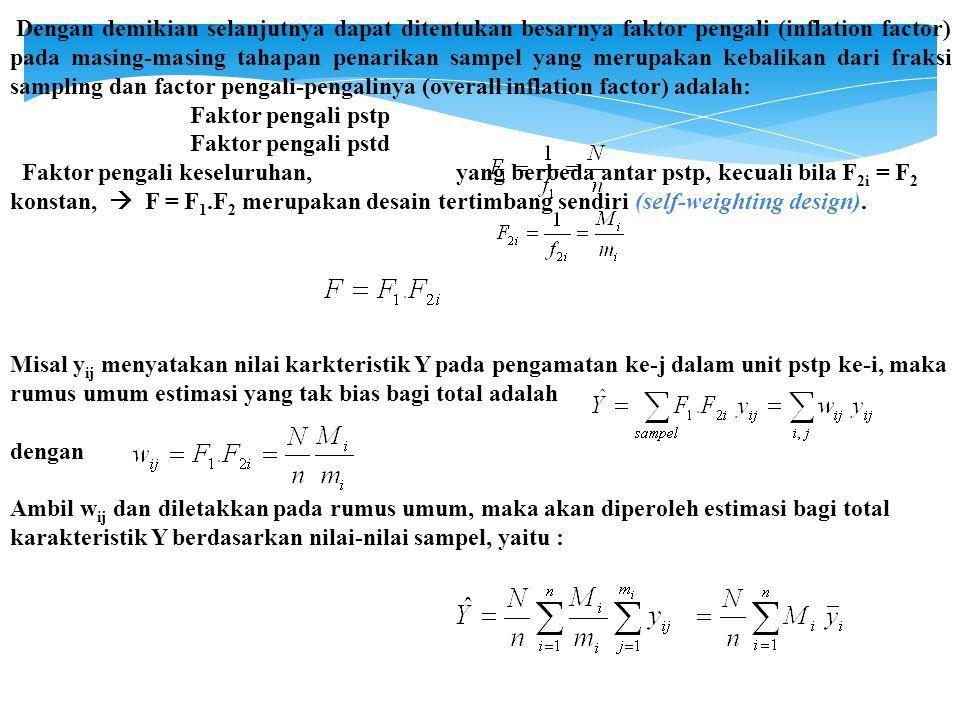 Dengan demikian selanjutnya dapat ditentukan besarnya faktor pengali (inflation factor) pada masing-masing tahapan penarikan sampel yang merupakan kebalikan dari fraksi sampling dan factor pengali-pengalinya (overall inflation factor) adalah: Faktor pengali pstp Faktor pengali pstd Faktor pengali keseluruhan, yang berbeda antar pstp, kecuali bila F 2i = F 2 konstan,  F = F 1.F 2 merupakan desain tertimbang sendiri (self-weighting design).