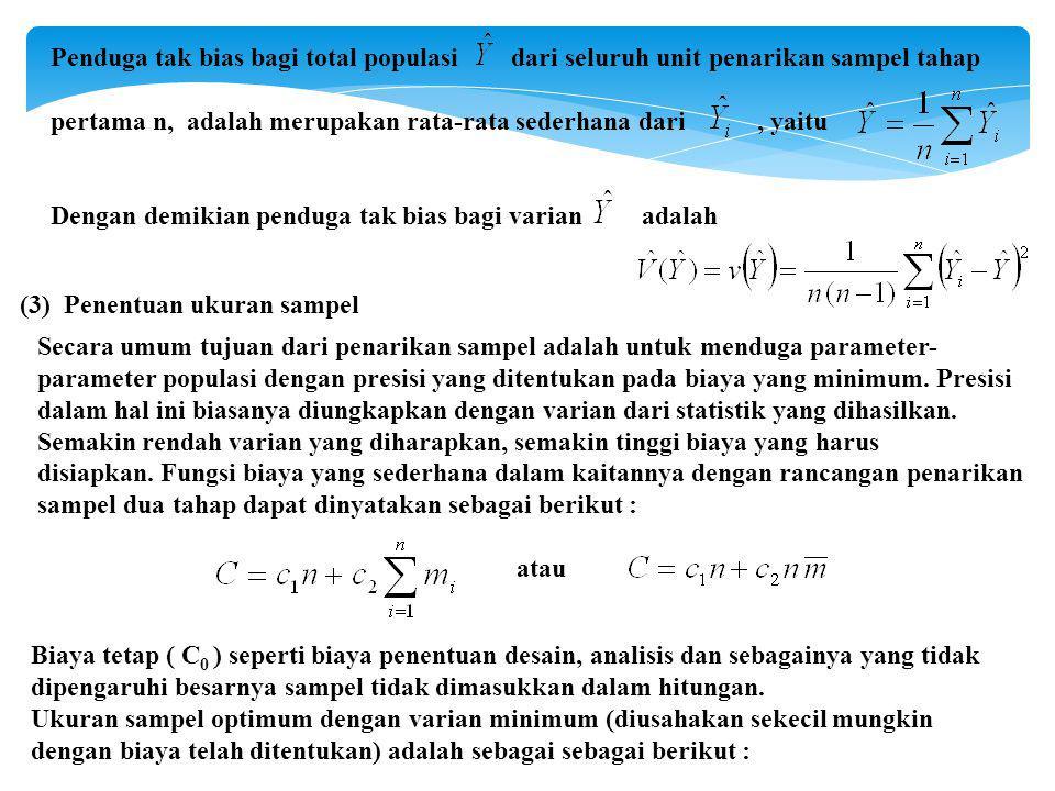 Penduga tak bias bagi total populasi dari seluruh unit penarikan sampel tahap pertama n, adalah merupakan rata-rata sederhana dari, yaitu Dengan demikian penduga tak bias bagi varian adalah (3) Penentuan ukuran sampel Secara umum tujuan dari penarikan sampel adalah untuk menduga parameter- parameter populasi dengan presisi yang ditentukan pada biaya yang minimum.