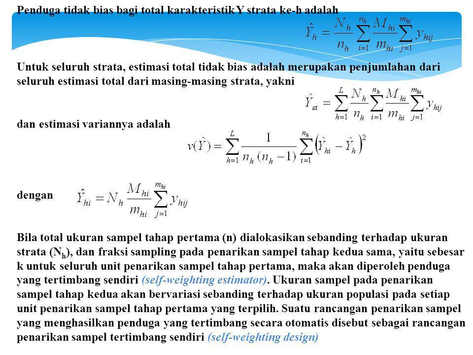 Penduga tidak bias bagi total karakteristik Y strata ke-h adalah Untuk seluruh strata, estimasi total tidak bias adalah merupakan penjumlahan dari seluruh estimasi total dari masing-masing strata, yakni dan estimasi variannya adalah dengan Bila total ukuran sampel tahap pertama (n) dialokasikan sebanding terhadap ukuran strata (N h ), dan fraksi sampling pada penarikan sampel tahap kedua sama, yaitu sebesar k untuk seluruh unit penarikan sampel tahap pertama, maka akan diperoleh penduga yang tertimbang sendiri (self-weighting estimator).