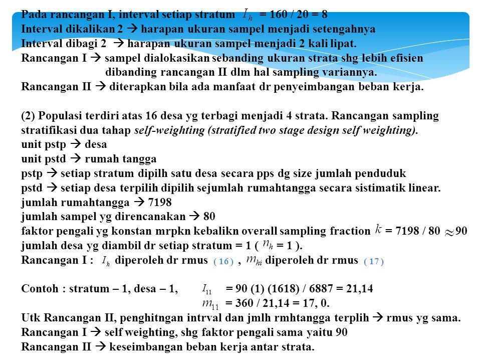 Pada rancangan I, interval setiap stratum = 160 / 20 = 8 Interval dikalikan 2  harapan ukuran sampel menjadi setengahnya Interval dibagi 2  harapan ukuran sampel menjadi 2 kali lipat.