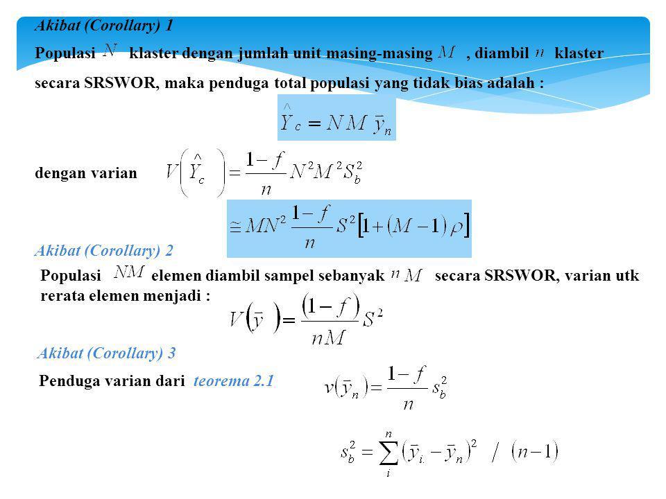 Akibat (Corollary) 1 Populasi klaster dengan jumlah unit masing-masing, diambil klaster secara SRSWOR, maka penduga total populasi yang tidak bias adalah : dengan varian Akibat (Corollary) 2 Akibat (Corollary) 3 Populasi elemen diambil sampel sebanyak secara SRSWOR, varian utk rerata elemen menjadi : Penduga varian dari teorema 2.1