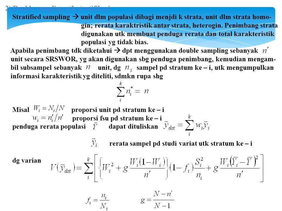 2) Double sampling utk stratifikasi Stratified sampling  unit dlm populasi dibagi menjdi k strata, unit dlm strata homo- gin; rerata karaktristik antar strata, heterogin.