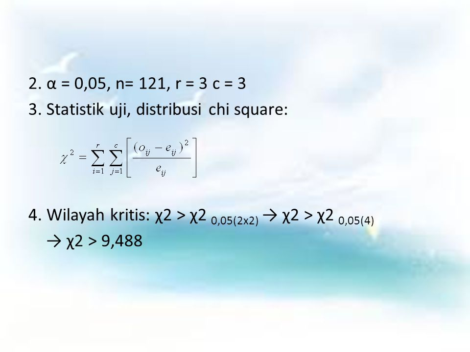 2. α = 0,05, n= 121, r = 3 c = 3 3. Statistik uji, distribusi chi square: 4. Wilayah kritis: χ2 > χ2 0,05(2x2) → χ2 > χ2 0,05(4) → χ2 > 9,488