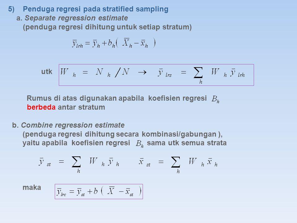 5)Penduga regresi pada stratified sampling a. Separate regression estimate (penduga regresi dihitung untuk setiap stratum) utk Rumus di atas digunakan