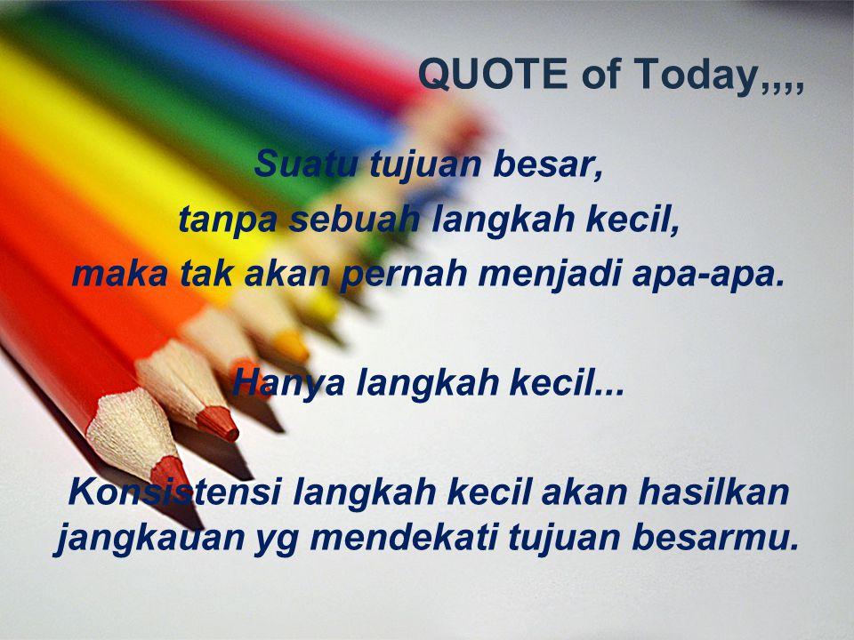 QUOTE of Today,,,, Suatu tujuan besar, tanpa sebuah langkah kecil, maka tak akan pernah menjadi apa-apa. Hanya langkah kecil... Konsistensi langkah ke