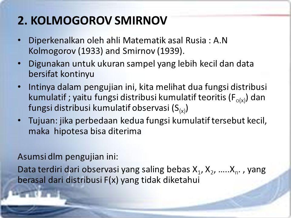 2. KOLMOGOROV SMIRNOV Diperkenalkan oleh ahli Matematik asal Rusia : A.N Kolmogorov (1933) and Smirnov (1939). Digunakan untuk ukuran sampel yang lebi
