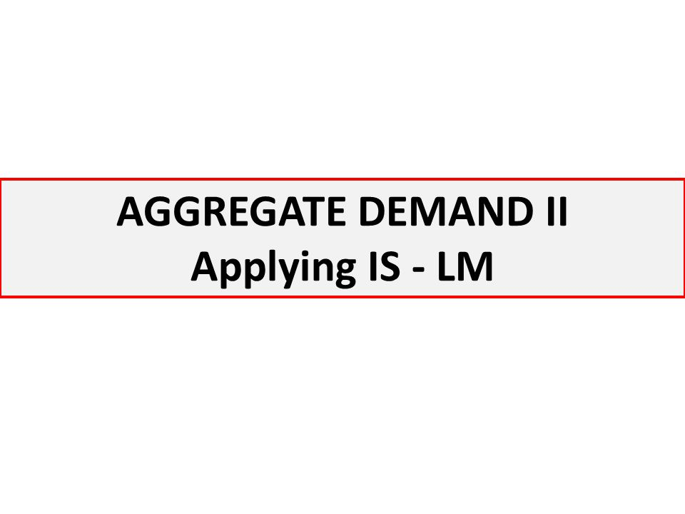 AGGREGATE DEMAND II Applying IS - LM