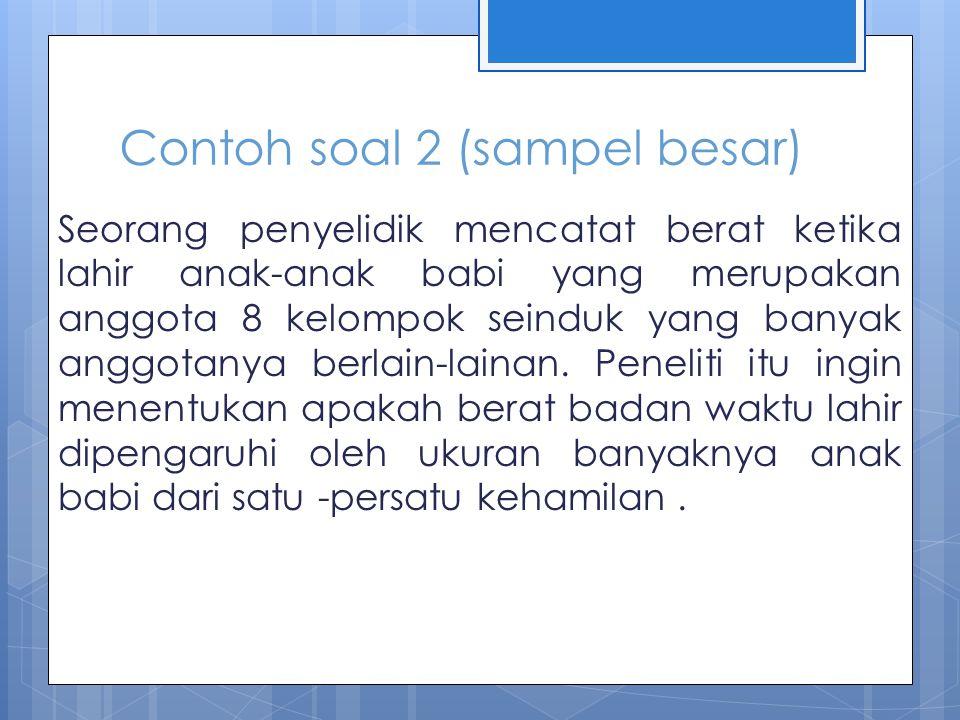 Contoh soal 2 (sampel besar) Seorang penyelidik mencatat berat ketika lahir anak-anak babi yang merupakan anggota 8 kelompok seinduk yang banyak anggo