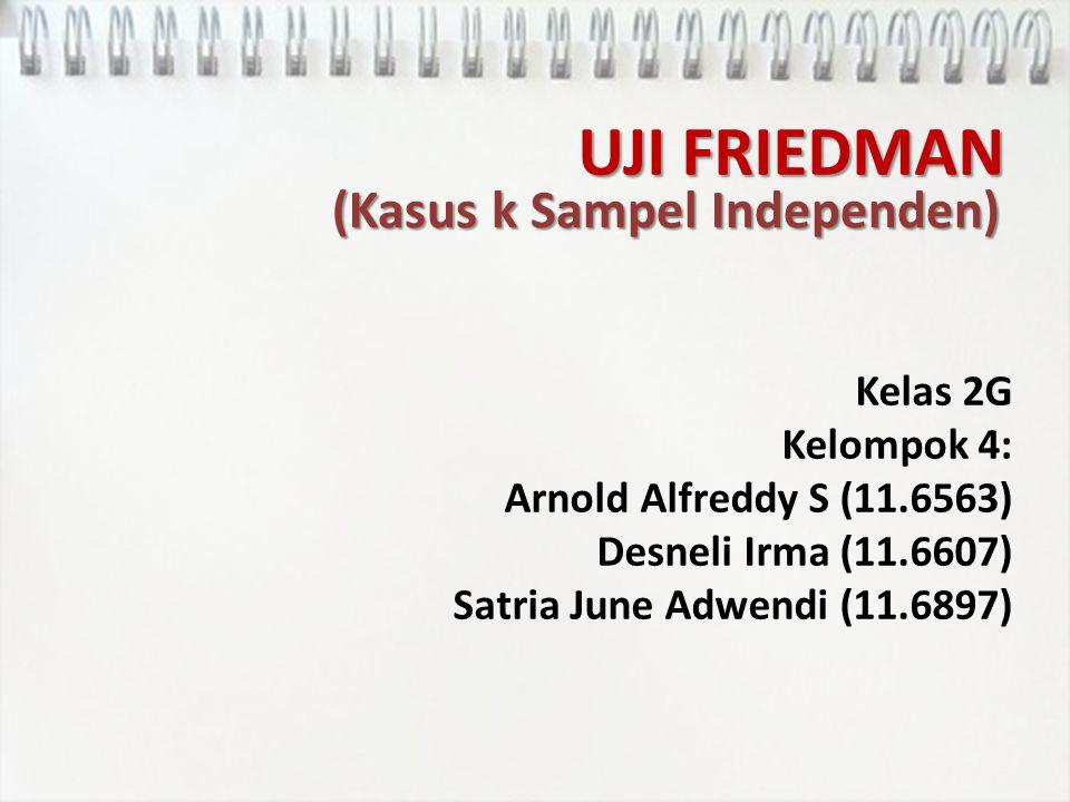 UJI FRIEDMAN Kelas 2G Kelompok 4: Arnold Alfreddy S (11.6563) Desneli Irma (11.6607) Satria June Adwendi (11.6897) (Kasus k Sampel Independen)