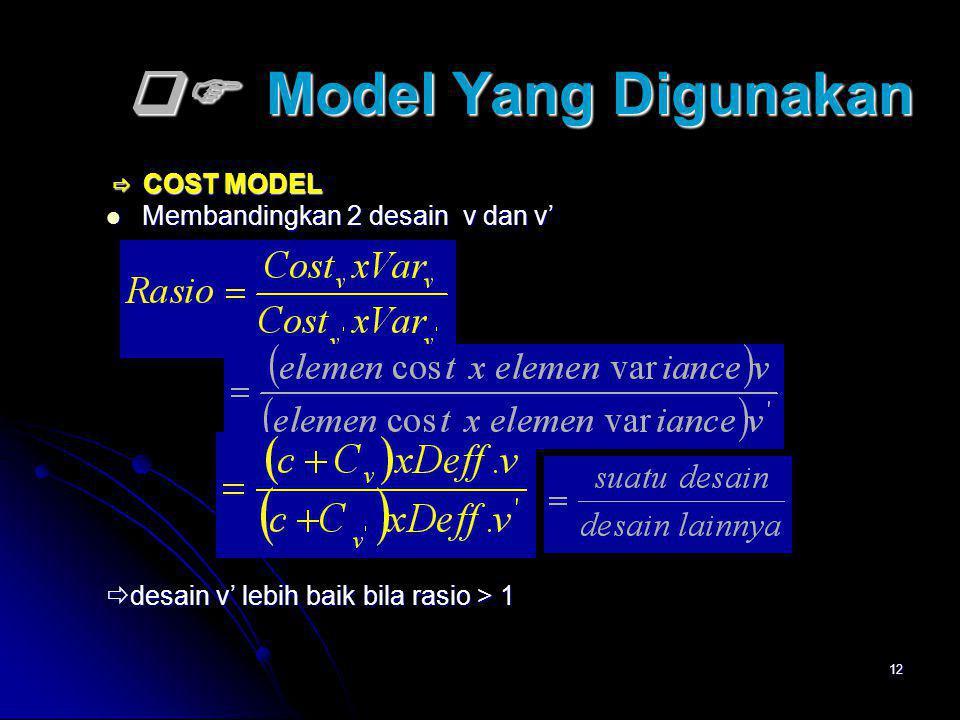12  Model Yang Digunakan  COST MODEL  COST MODEL Membandingkan 2 desain v dan v' Membandingkan 2 desain v dan v'  desain v' lebih baik bila rasio