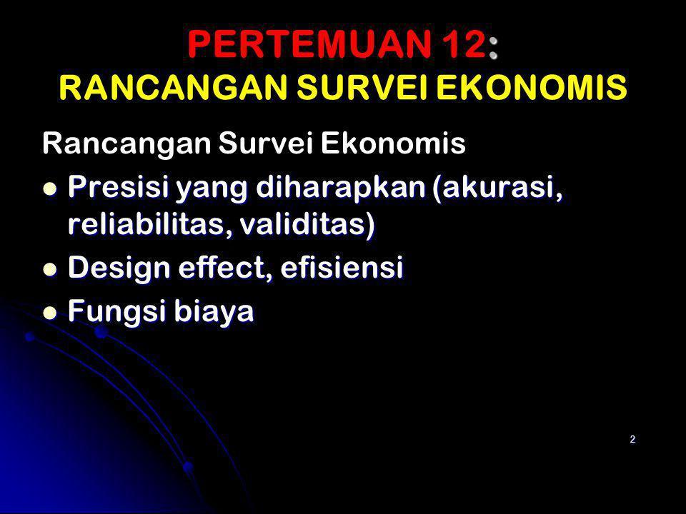 PERTEMUAN 12: PERTEMUAN 12: RANCANGAN SURVEI EKONOMIS Rancangan Survei Ekonomis Presisi yang diharapkan (akurasi, reliabilitas, validitas) Presisi yan