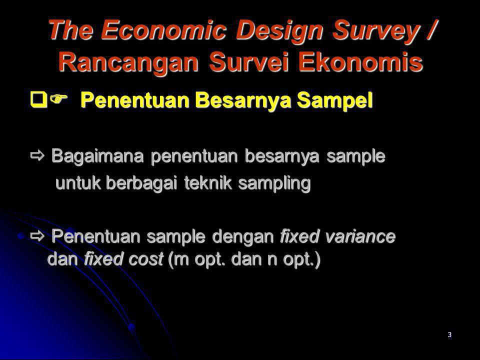 3 The Economic Design Survey / Rancangan Survei Ekonomis  Penentuan Besarnya Sampel  Bagaimana penentuan besarnya sample untuk berbagai teknik samp