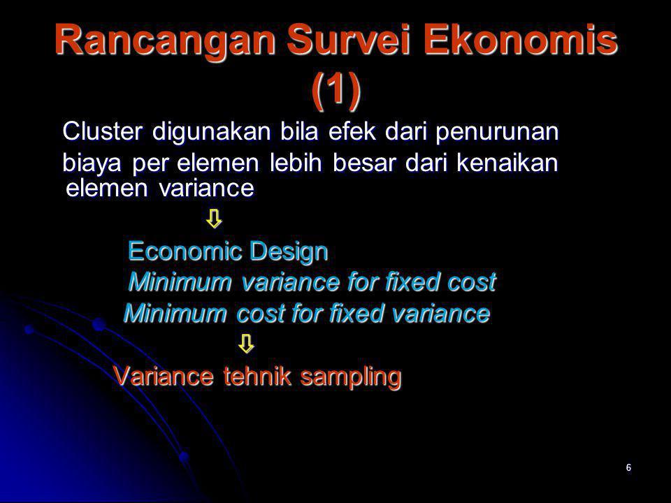 6 Rancangan Survei Ekonomis (1) Cluster digunakan bila efek dari penurunan Cluster digunakan bila efek dari penurunan biaya per elemen lebih besar dar