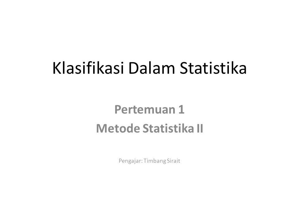 Klasifikasi Dalam Statistika Pertemuan 1 Metode Statistika II Pengajar: Timbang Sirait