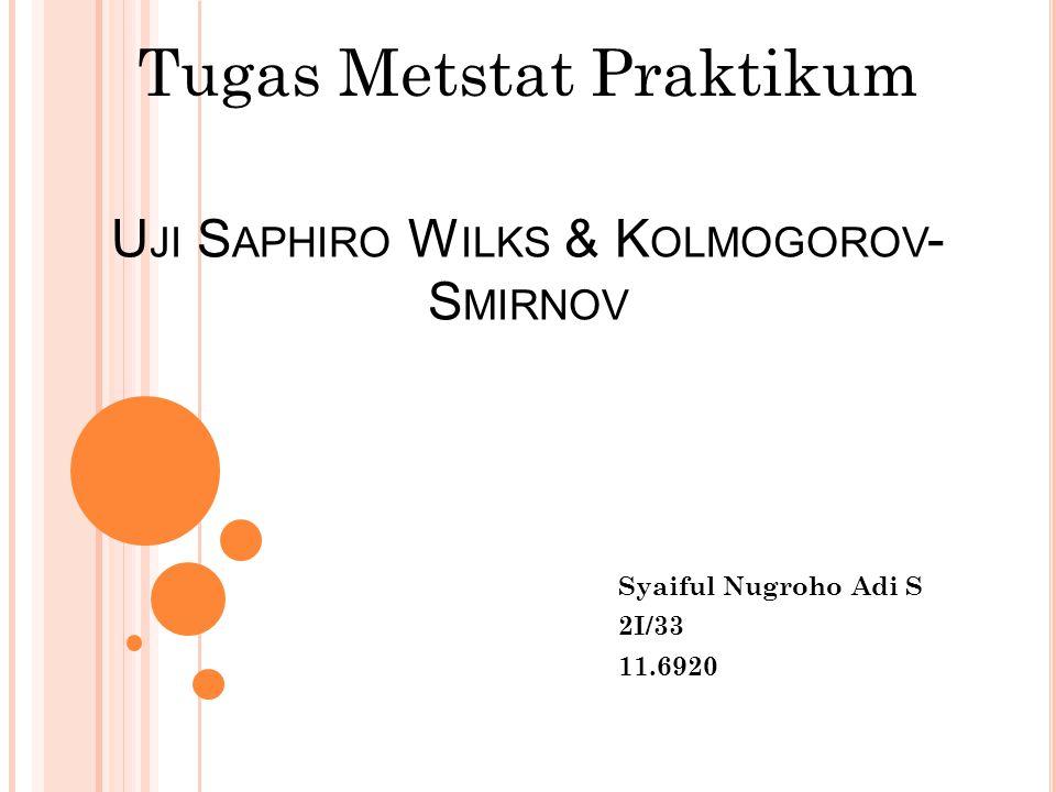 U JI S APHIRO W ILKS & K OLMOGOROV - S MIRNOV Syaiful Nugroho Adi S 2I/33 11.6920 Tugas Metstat Praktikum