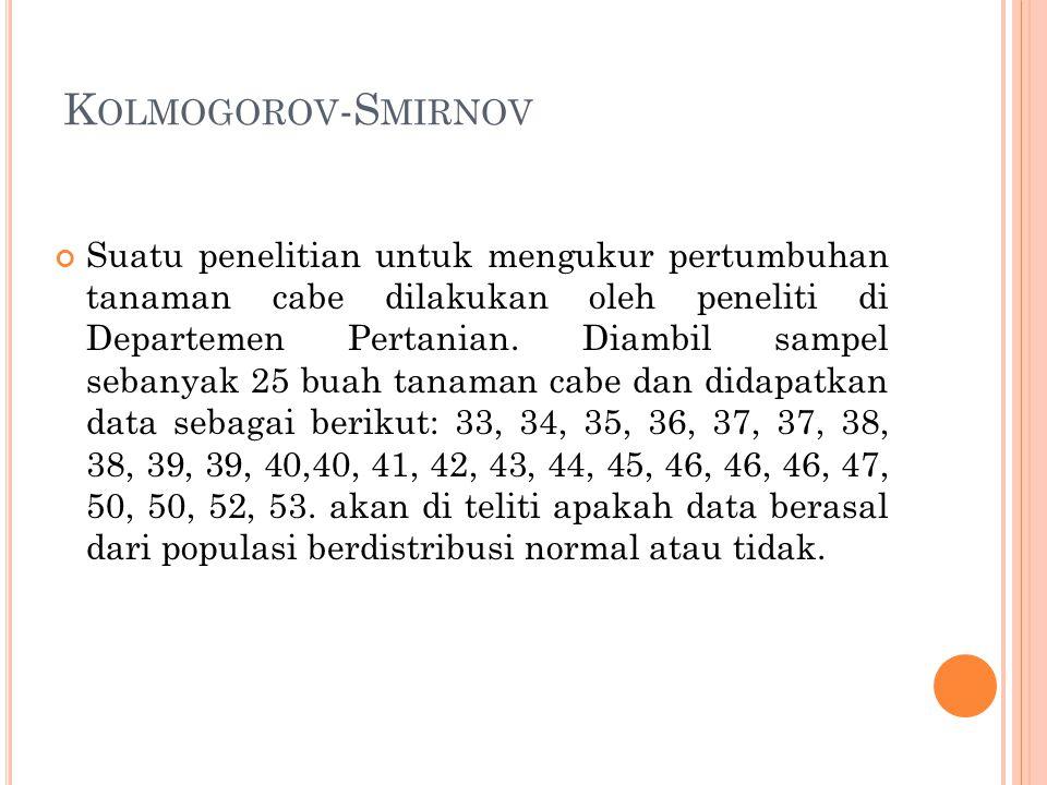 K OLMOGOROV -S MIRNOV Suatu penelitian untuk mengukur pertumbuhan tanaman cabe dilakukan oleh peneliti di Departemen Pertanian. Diambil sampel sebanya