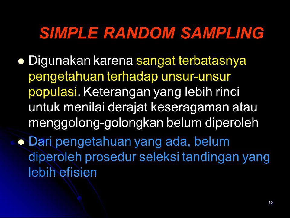 10 SIMPLE RANDOM SAMPLING Digunakan karena sangat terbatasnya pengetahuan terhadap unsur-unsur populasi. Keterangan yang lebih rinci untuk menilai der