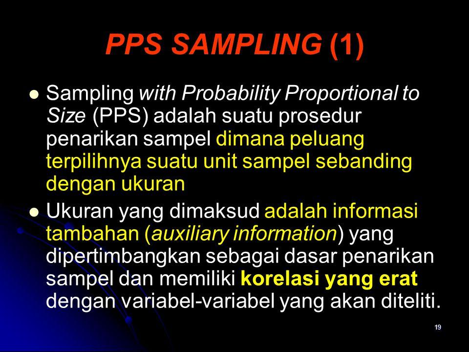 19 PPS SAMPLING (1) Sampling with Probability Proportional to Size (PPS) adalah suatu prosedur penarikan sampel dimana peluang terpilihnya suatu unit