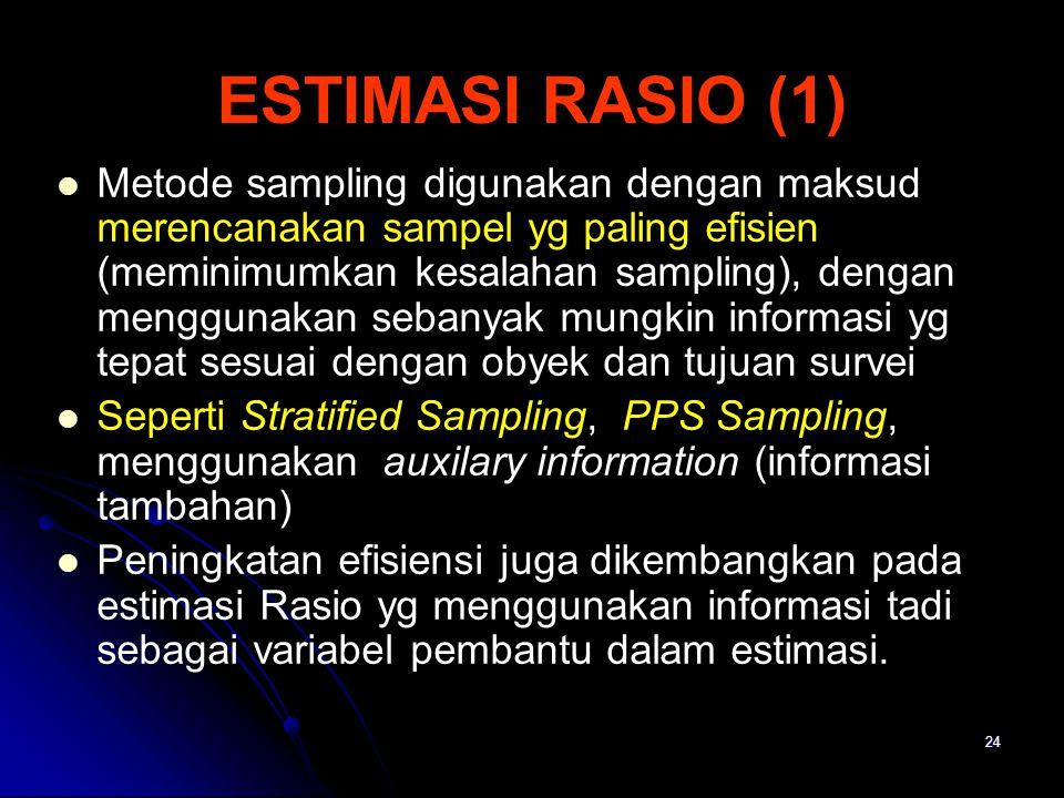 24 ESTIMASI RASIO (1) Metode sampling digunakan dengan maksud merencanakan sampel yg paling efisien (meminimumkan kesalahan sampling), dengan mengguna