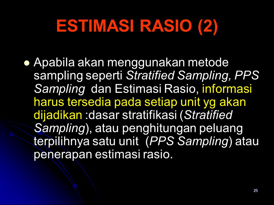 25 ESTIMASI RASIO (2) Apabila akan menggunakan metode sampling seperti Stratified Sampling, PPS Sampling dan Estimasi Rasio, informasi harus tersedia