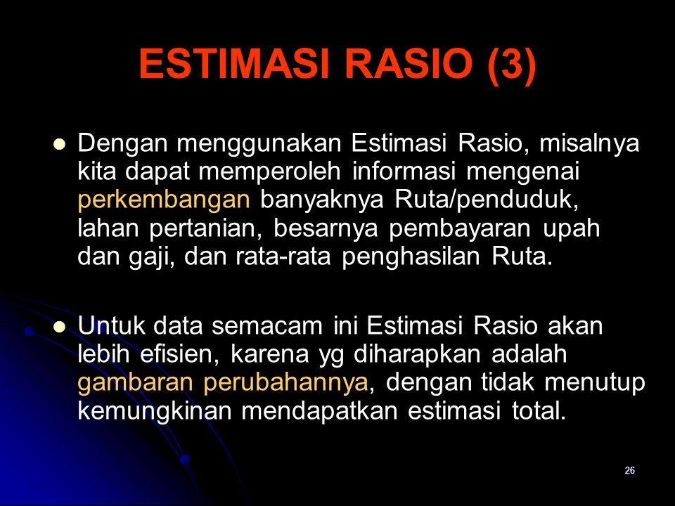 26 ESTIMASI RASIO (3) Dengan menggunakan Estimasi Rasio, misalnya kita dapat memperoleh informasi mengenai perkembangan banyaknya Ruta/penduduk, lahan