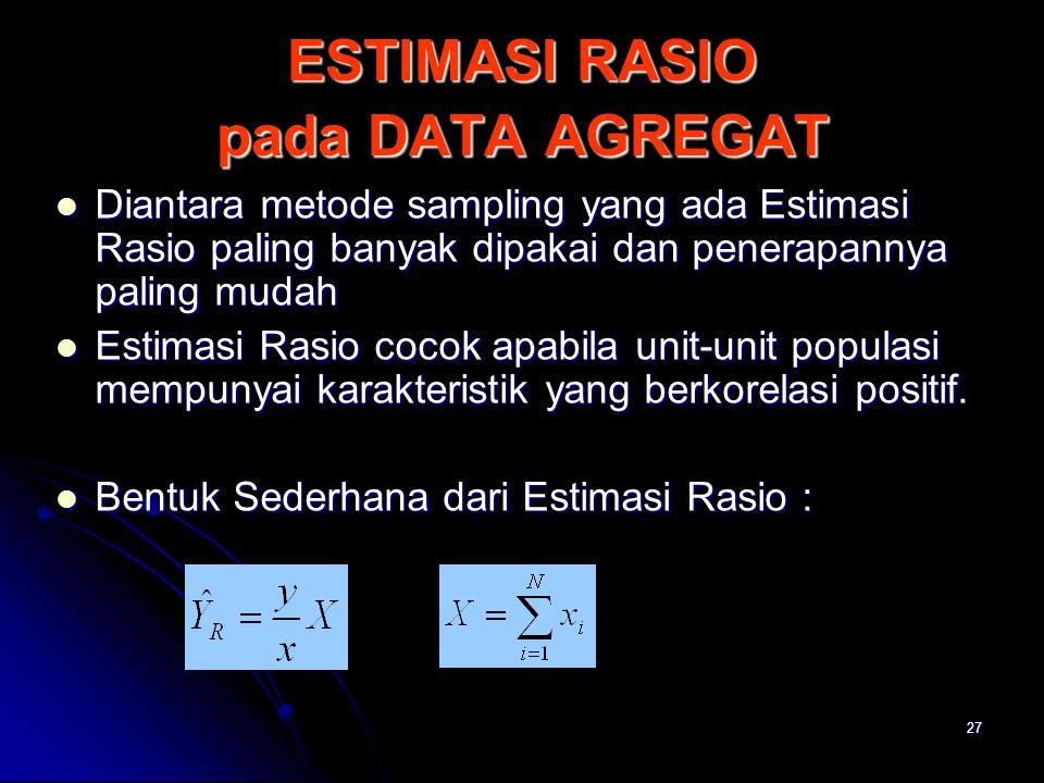 27 ESTIMASI RASIO pada DATA AGREGAT Diantara metode sampling yang ada Estimasi Rasio paling banyak dipakai dan penerapannya paling mudah Diantara meto