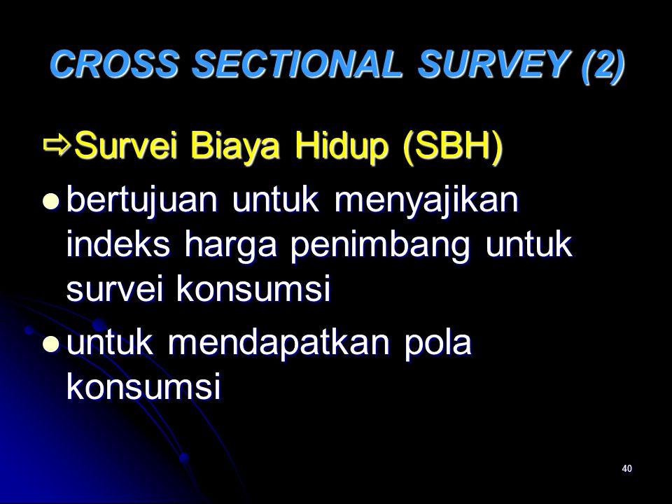 40 CROSS SECTIONAL SURVEY (2)  Survei Biaya Hidup (SBH) bertujuan untuk menyajikan indeks harga penimbang untuk survei konsumsi bertujuan untuk menya