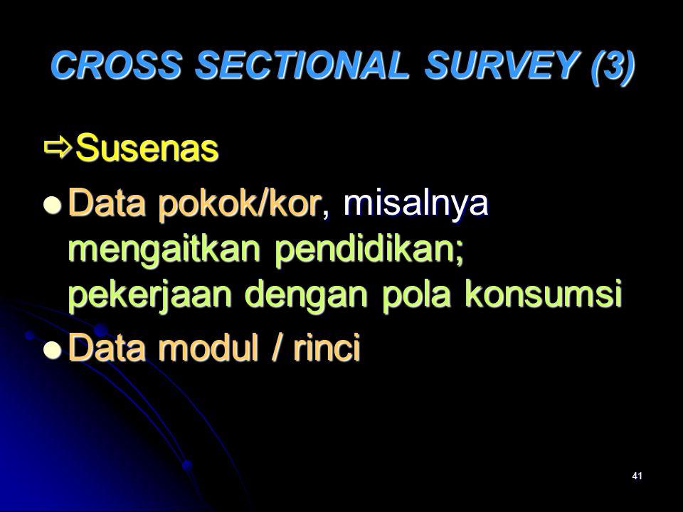 41 CROSS SECTIONAL SURVEY (3)  Susenas Data pokok/kor, misalnya mengaitkan pendidikan; pekerjaan dengan pola konsumsi Data pokok/kor, misalnya mengai