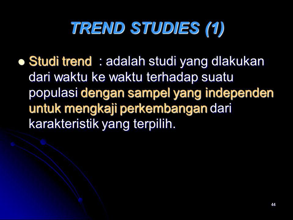 44 TREND STUDIES (1) Studi trend : adalah studi yang dlakukan dari waktu ke waktu terhadap suatu populasi dengan sampel yang independen untuk mengkaji