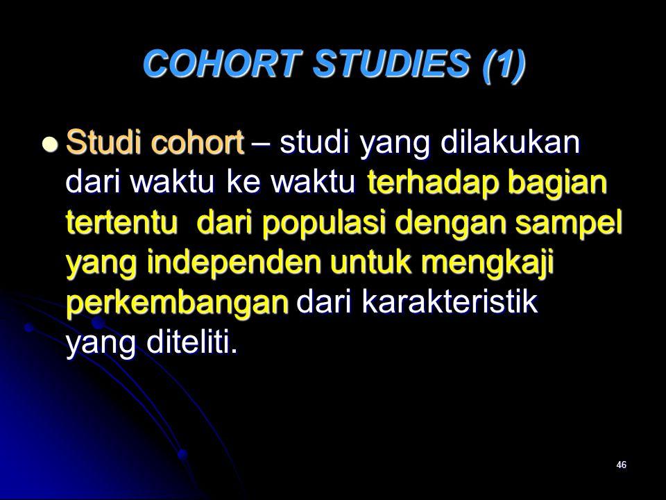 46 COHORT STUDIES (1) Studi cohort – studi yang dilakukan dari waktu ke waktu terhadap bagian tertentu dari populasi dengan sampel yang independen unt