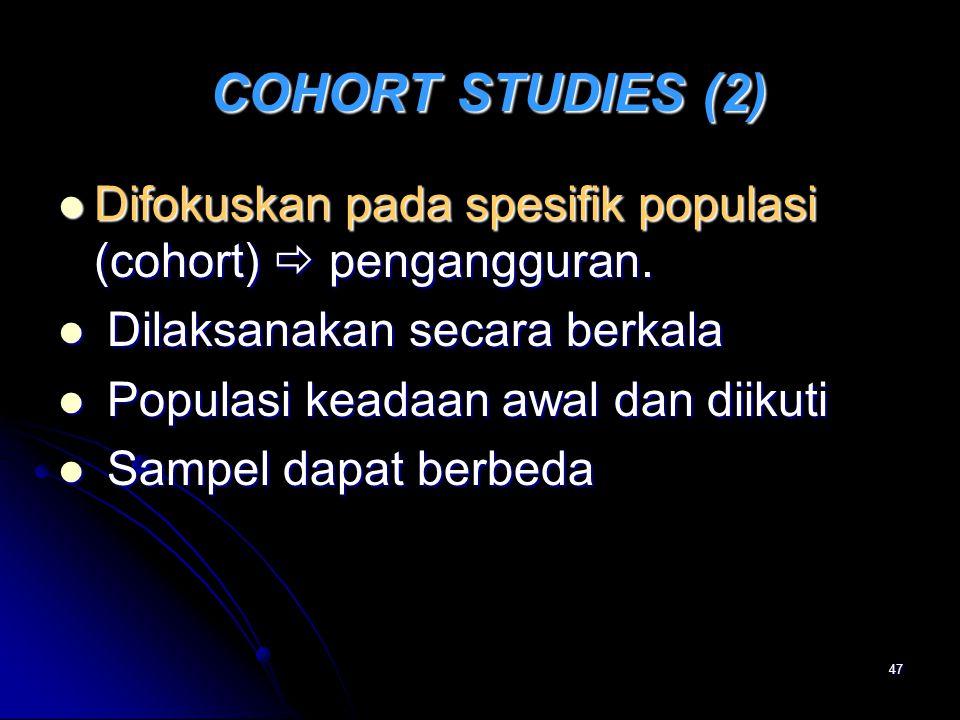 47 COHORT STUDIES (2) COHORT STUDIES (2) Difokuskan pada spesifik populasi (cohort)  pengangguran. Difokuskan pada spesifik populasi (cohort)  penga